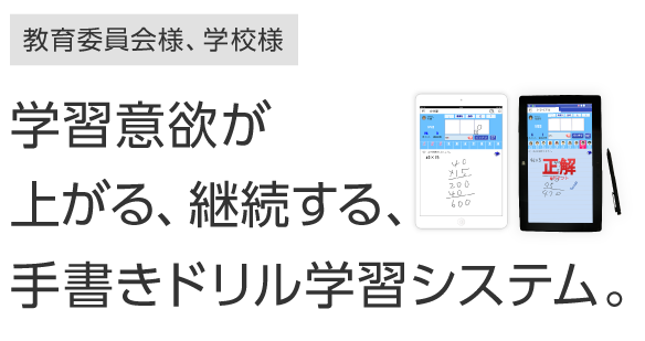 教育委員会様、学校様:学習意欲が上がる、継続する、手書きドリル学習システム。